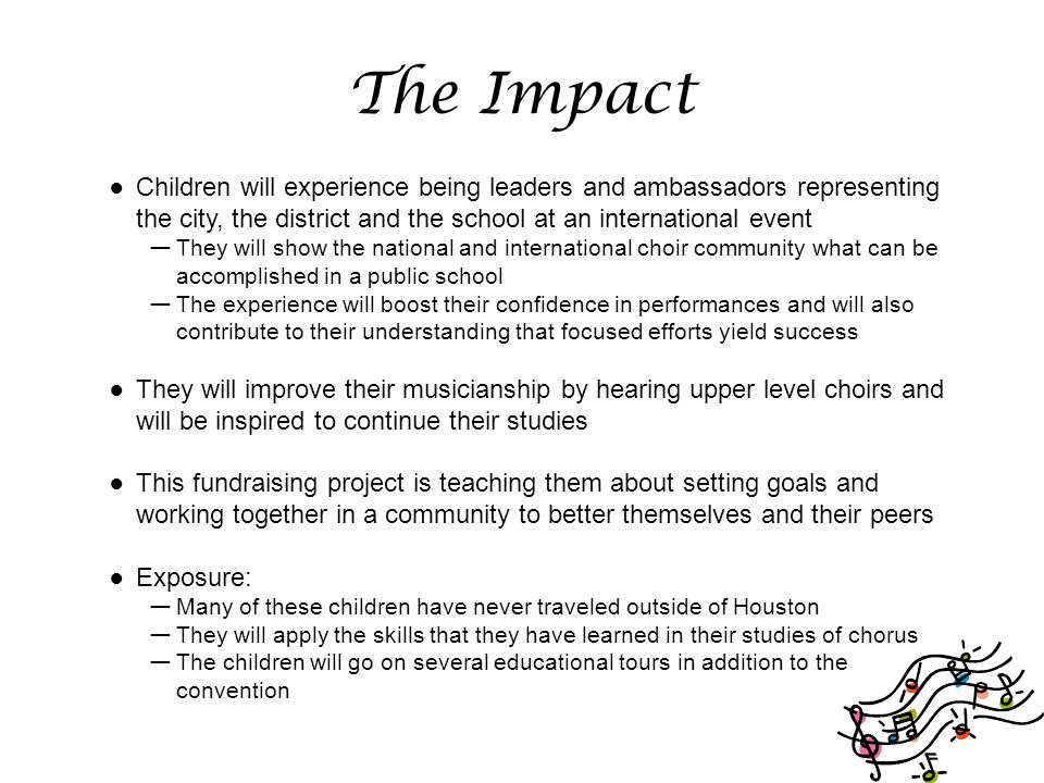 The Impact ● Children will experience being leaders and ambassadors representing the city, the district and the school at an international event — They will show the national and international choir community what can be accomplished in a public school — The experience will boost their confidence in performances and will also contribute to their understanding that focused efforts yield success ● They will improve their musicianship by hearing upper level choirs and will be inspired to continue their studies ● This fundraising project is teaching them about setting goals and working together in a community to better themselves and their peers ● Exposure: — Many of these children have never traveled outside of Houston — They will apply the skills that they have learned in their studies of chorus — The children will go on several educational tours in addition to the convention