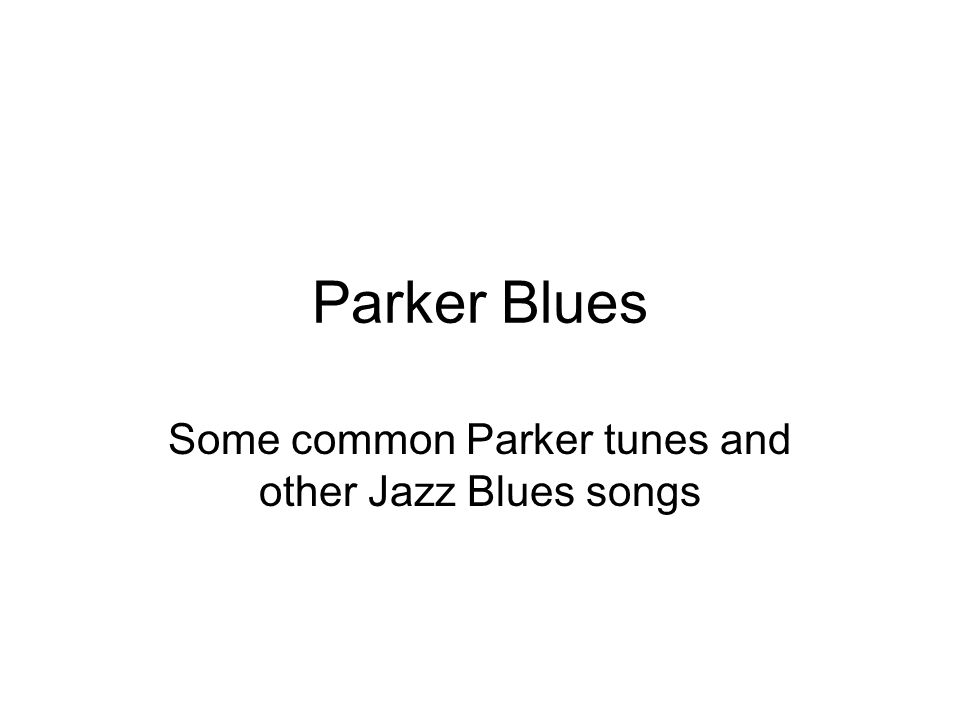 Parker Blues Some common Parker tunes and other Jazz Blues songs