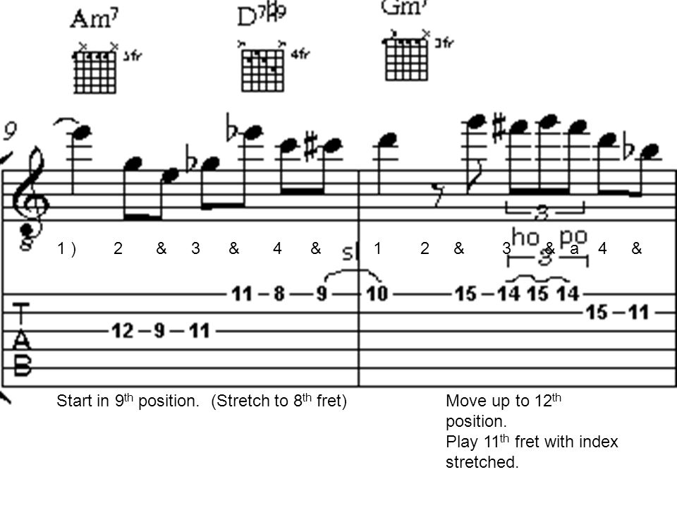 1 ) 2 & 3 & 4 & 1 2 & 3 & a 4 & Start in 9 th position. (Stretch to 8 th fret)Move up to 12 th position. Play 11 th fret with index stretched.