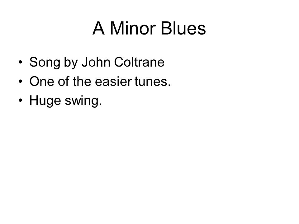 A Minor Blues Song by John Coltrane One of the easier tunes. Huge swing.