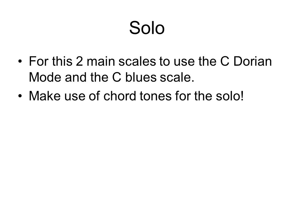 Solo For this 2 main scales to use the C Dorian Mode and the C blues scale. Make use of chord tones for the solo!