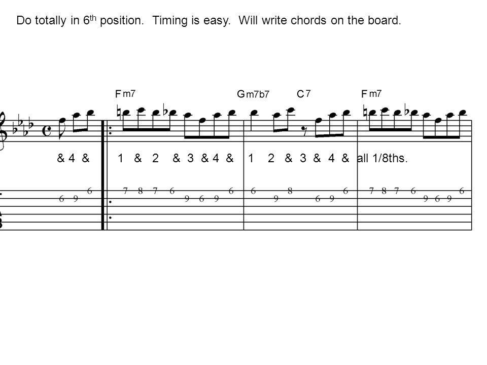 Do totally in 6 th position. Timing is easy. Will write chords on the board. & 4 & 1 & 2 & 3 & 4 & 1 2 & 3 & 4 & all 1/8ths.