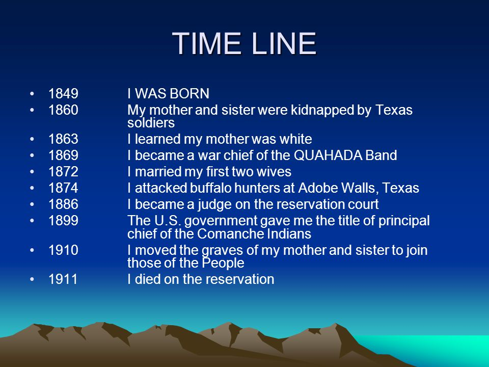 TIME LINE 1849I WAS BORN 1860My mother and sister were kidnapped by Texas soldiers 1863I learned my mother was white 1869I became a war chief of the QUAHADA Band 1872I married my first two wives 1874I attacked buffalo hunters at Adobe Walls, Texas 1886I became a judge on the reservation court 1899The U.S.