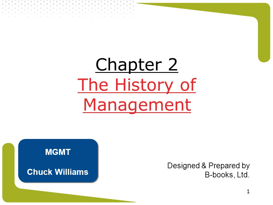 1 Chapter 2 The History of Management Designed & Prepared by B-books, Ltd. MGMT Chuck Williams
