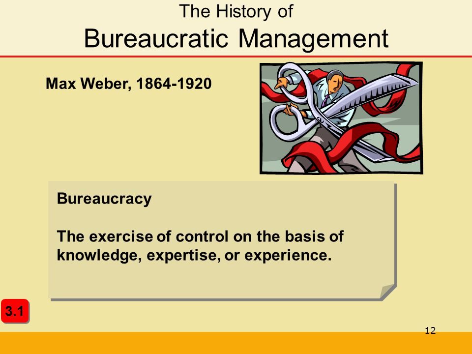 12 The History of Bureaucratic Management 3.1 Bureaucracy The exercise of control on the basis of knowledge, expertise, or experience. Max Weber, 1864