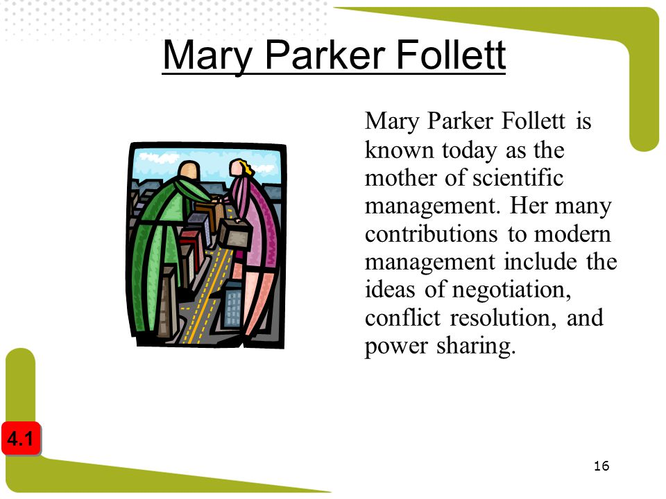 16 Mary Parker Follett Mary Parker Follett is known today as the mother of scientific management. Her many contributions to modern management include