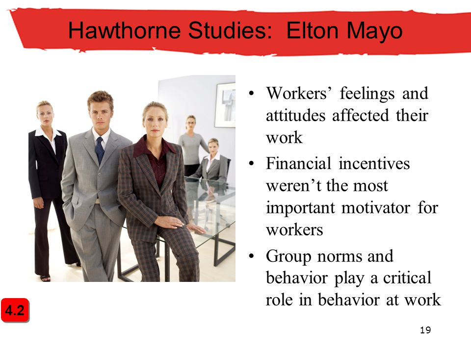 19 4.2 Hawthorne Studies: Elton Mayo Workers' feelings and attitudes affected their work Financial incentives weren't the most important motivator for