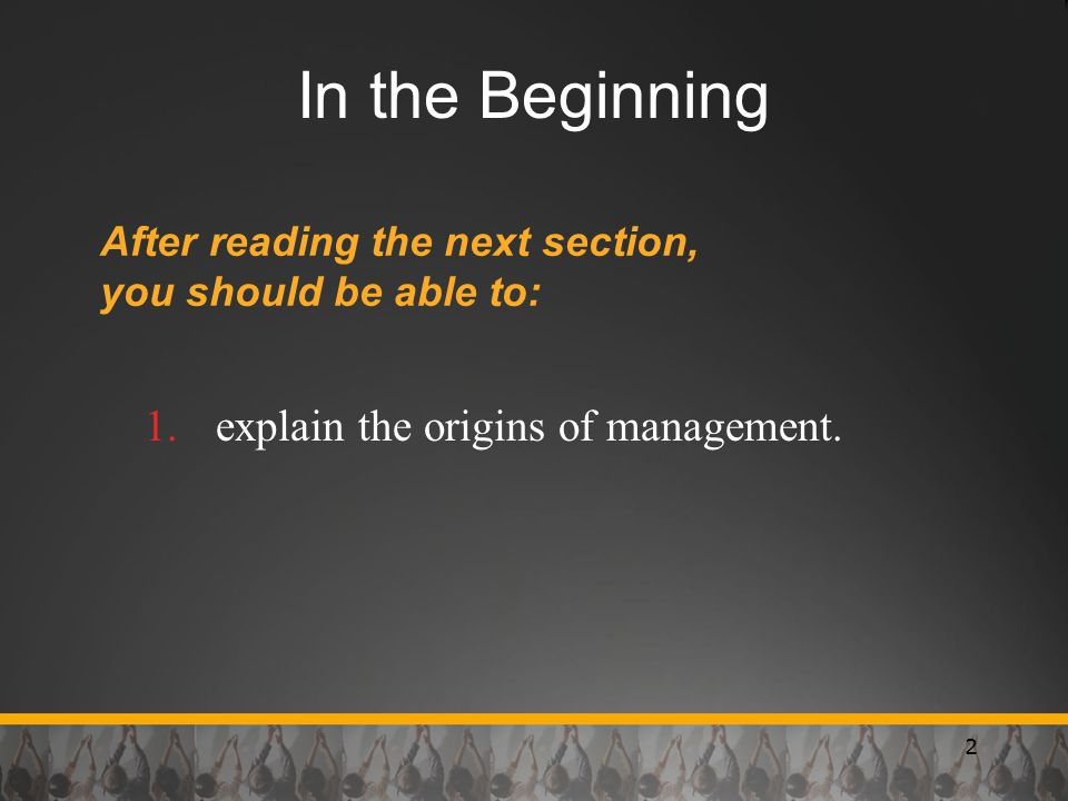 2 In the Beginning After reading the next section, you should be able to: 1.explain the origins of management.