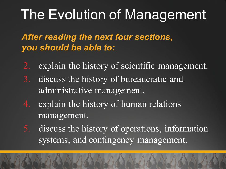 5 The Evolution of Management After reading the next four sections, you should be able to: 2.explain the history of scientific management. 3.discuss t