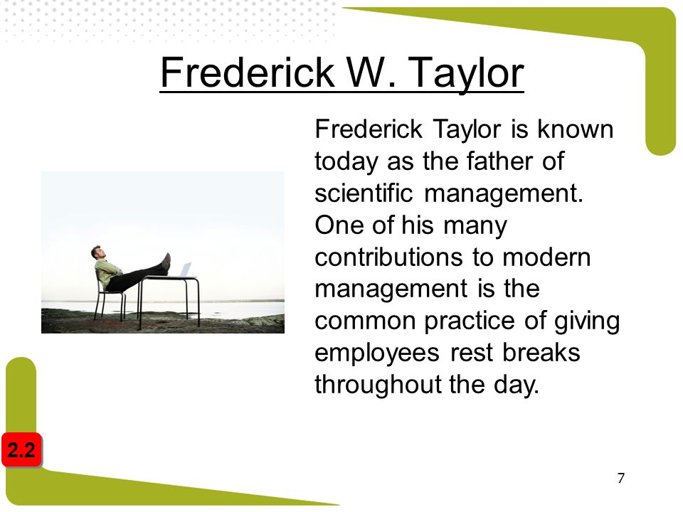 7 Frederick W. Taylor Frederick Taylor is known today as the father of scientific management. One of his many contributions to modern management is th