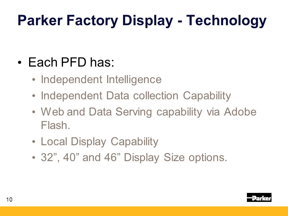 10 Parker Factory Display - Technology Each PFD has: Independent Intelligence Independent Data collection Capability Web and Data Serving capability via Adobe Flash.