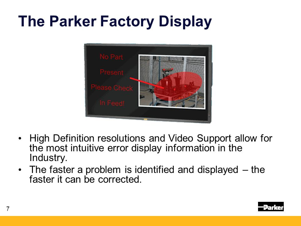 7 The Parker Factory Display High Definition resolutions and Video Support allow for the most intuitive error display information in the Industry. The