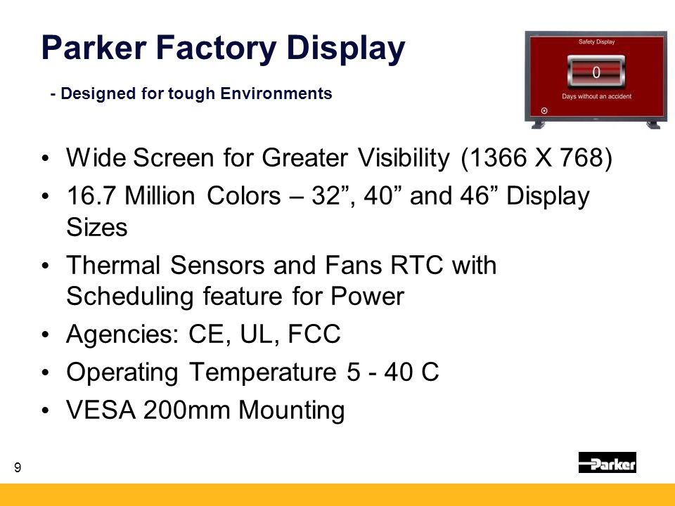 9 Parker Factory Display - Designed for tough Environments Wide Screen for Greater Visibility (1366 X 768) 16.7 Million Colors – 32 , 40 and 46 Display Sizes Thermal Sensors and Fans RTC with Scheduling feature for Power Agencies: CE, UL, FCC Operating Temperature 5 - 40 C VESA 200mm Mounting