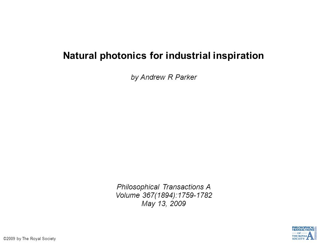 Natural photonics for industrial inspiration by Andrew R Parker Philosophical Transactions A Volume 367(1894):1759-1782 May 13, 2009 ©2009 by The Roya