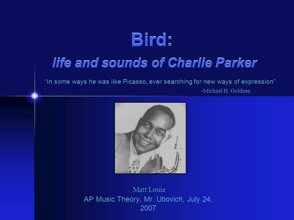 "Bird: life and sounds of Charlie Parker AP Music Theory, Mr. Ubovich, July 24, 2007 Matt Louie ""In some ways he was like Picasso, ever searching for n"