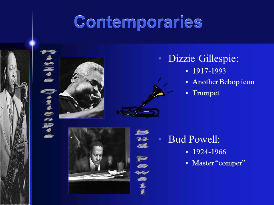 "Contemporaries Contemporaries Dizzie Gillespie: 1917-1993 Another Bebop icon Trumpet Bud Powell: 1924-1966 Master ""comper"""