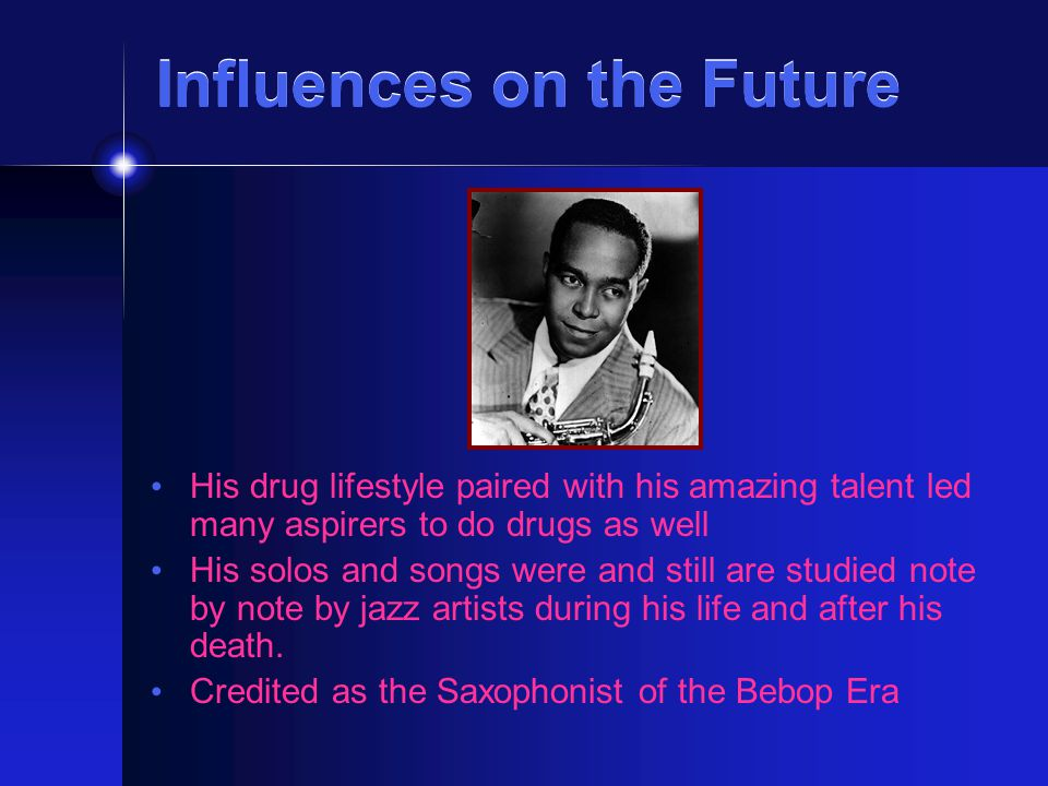 Influences on the Future Influences on the Future His drug lifestyle paired with his amazing talent led many aspirers to do drugs as well His solos and songs were and still are studied note by note by jazz artists during his life and after his death.