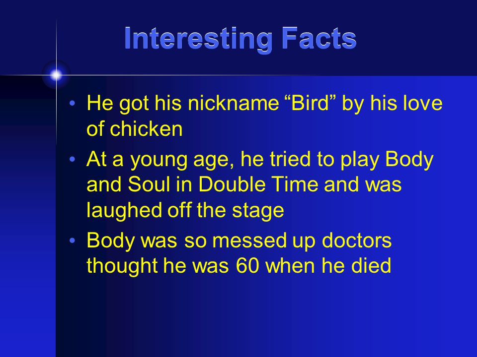 "Interesting Facts He got his nickname ""Bird"" by his love of chicken At a young age, he tried to play Body and Soul in Double Time and was laughed off"