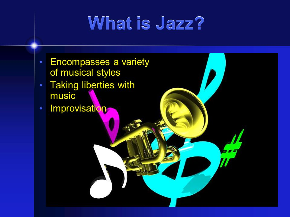 What is Jazz? Encompasses a variety of musical styles Taking liberties with music Improvisation