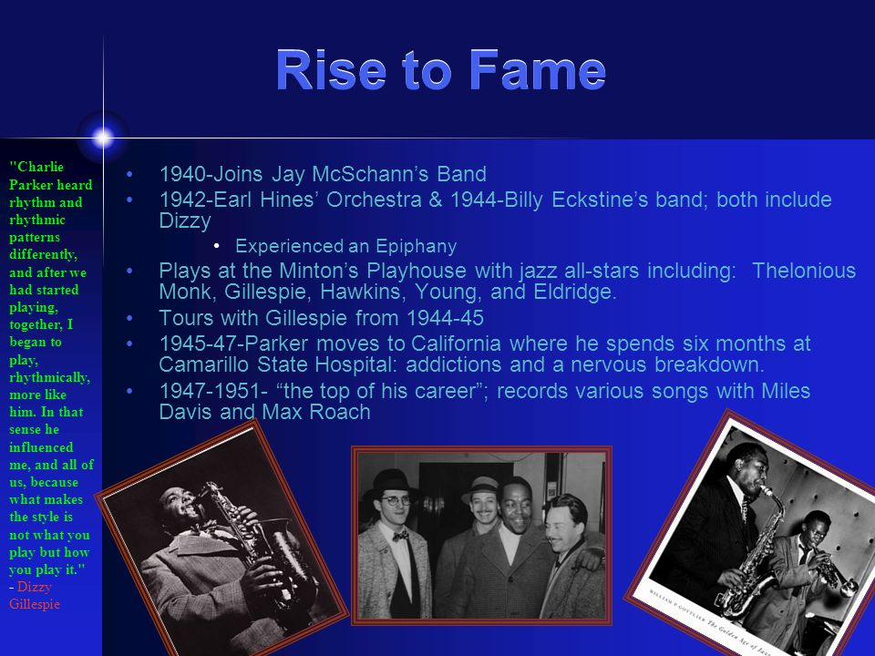 Rise to Fame Rise to Fame 1940-Joins Jay McSchann's Band 1942-Earl Hines' Orchestra & 1944-Billy Eckstine's band; both include Dizzy Experienced an Epiphany Plays at the Minton's Playhouse with jazz all-stars including: Thelonious Monk, Gillespie, Hawkins, Young, and Eldridge.