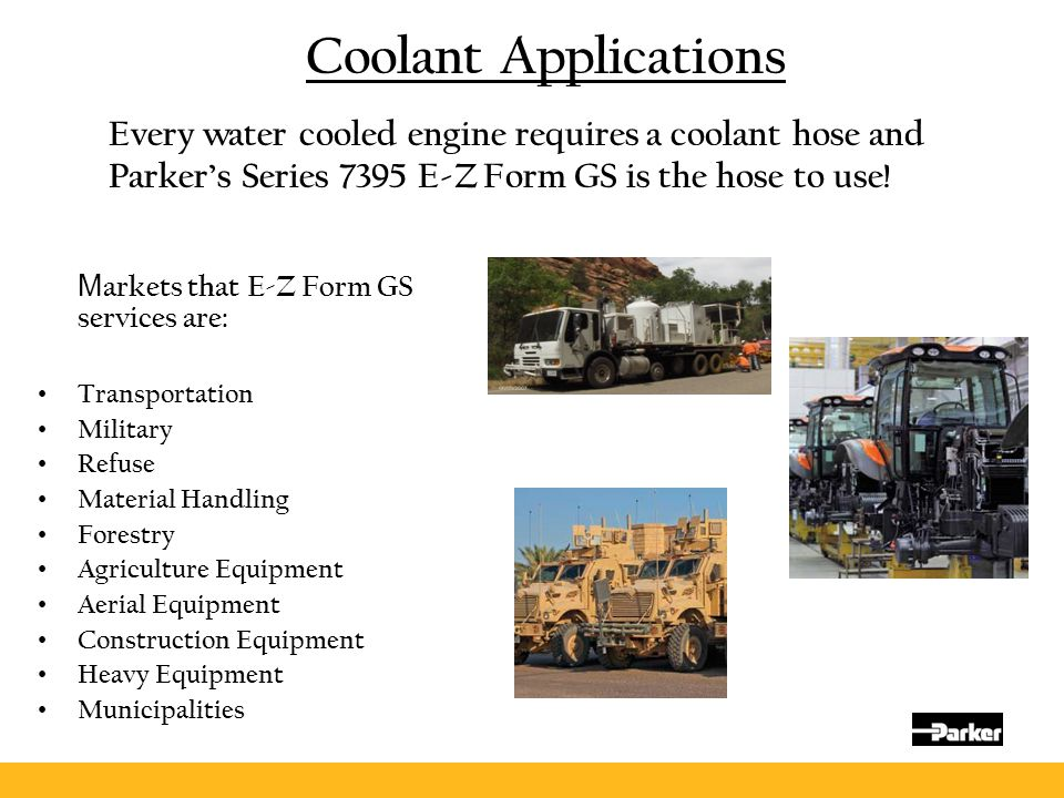 Coolant Applications M arkets that E-Z Form GS services are: Transportation Military Refuse Material Handling Forestry Agriculture Equipment Aerial Eq