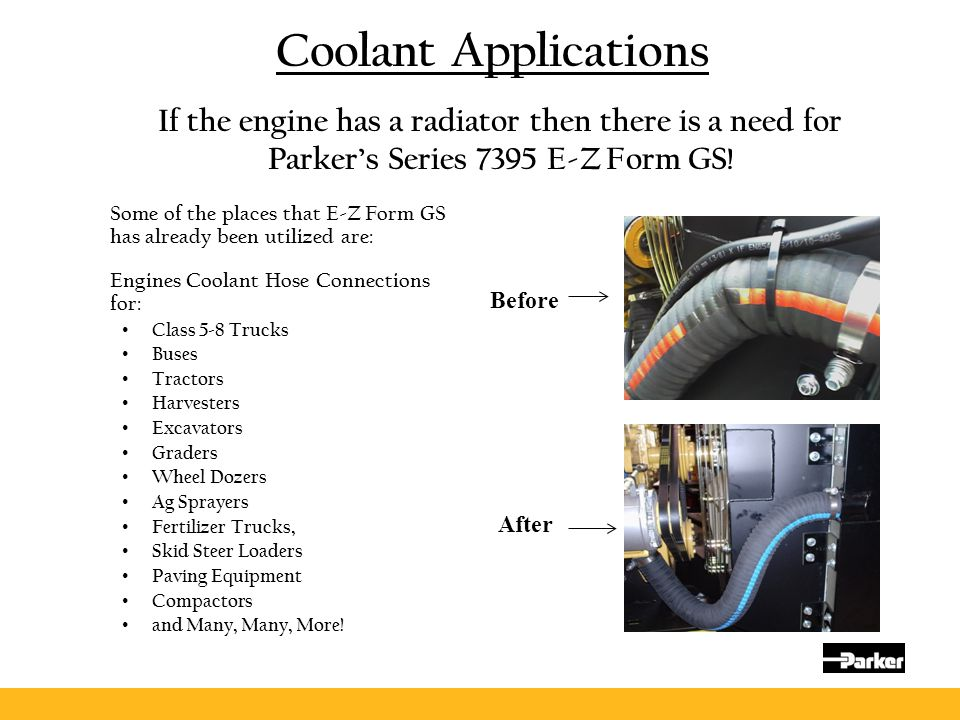 Coolant Applications Some of the places that E-Z Form GS has already been utilized are: Engines Coolant Hose Connections for: Class 5-8 Trucks Buses T