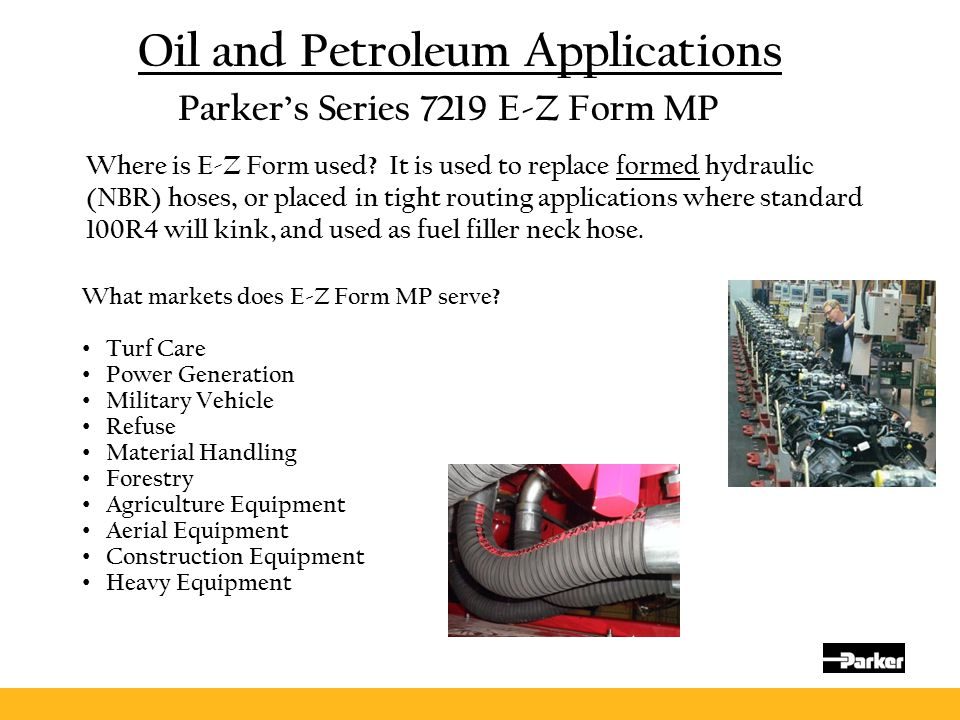 Oil and Petroleum Applications Where is E-Z Form used? It is used to replace formed hydraulic (NBR) hoses, or placed in tight routing applications whe