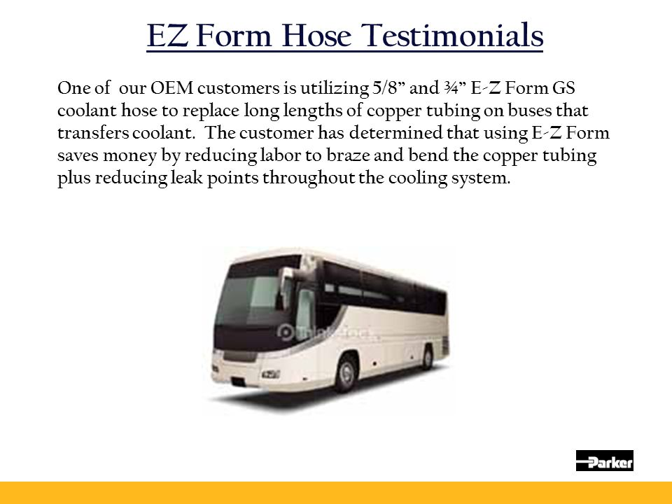 """EZ Form Hose Testimonials One of our OEM customers is utilizing 5/8"""" and ¾"""" E-Z Form GS coolant hose to replace long lengths of copper tubing on buses"""