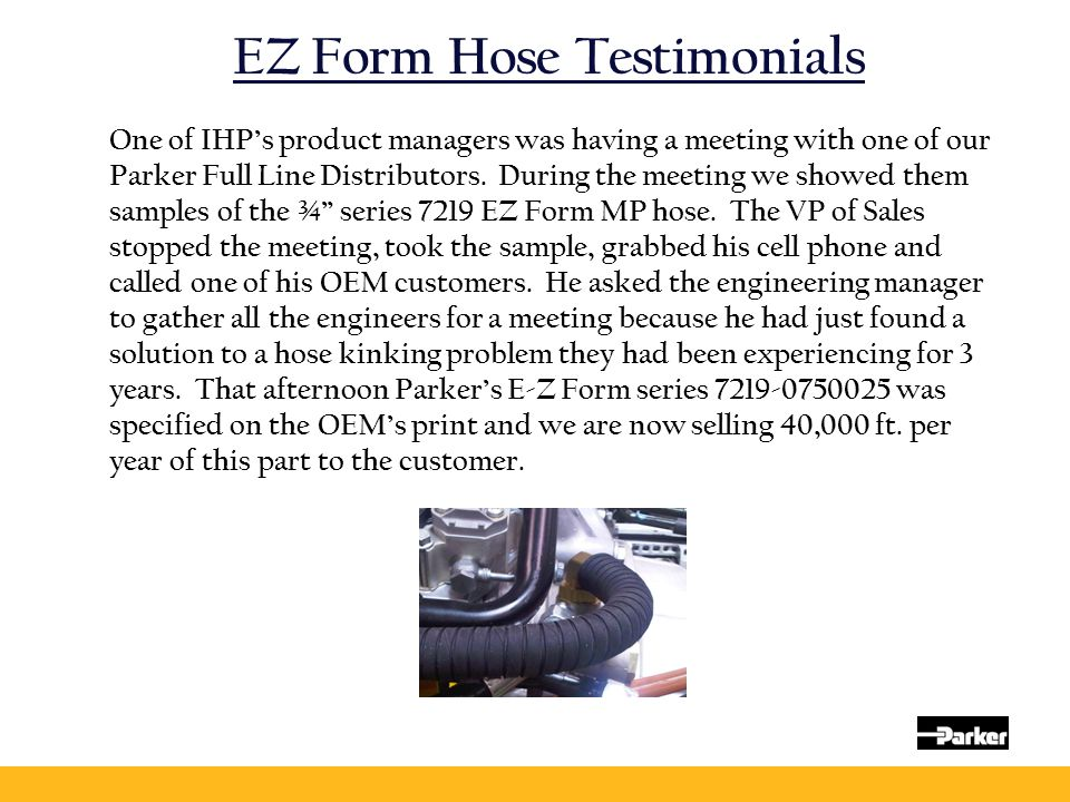 EZ Form Hose Testimonials One of IHP's product managers was having a meeting with one of our Parker Full Line Distributors. During the meeting we show
