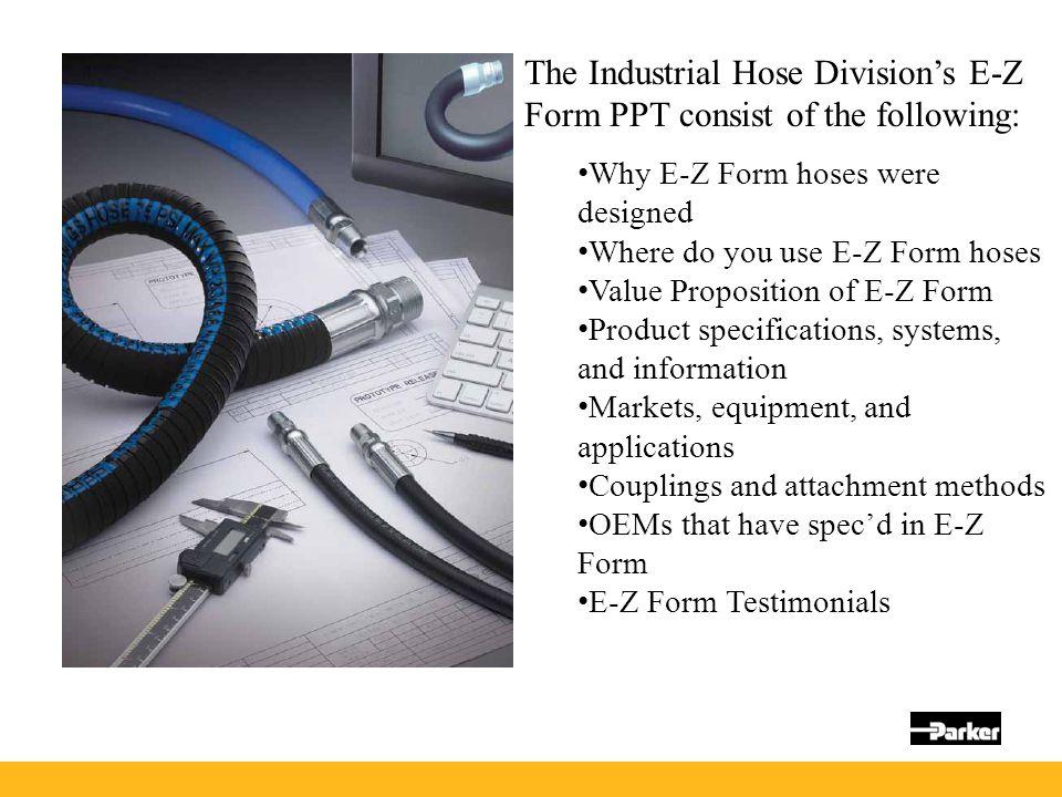 The Industrial Hose Division's E-Z Form PPT consist of the following: Why E-Z Form hoses were designed Where do you use E-Z Form hoses Value Propositi