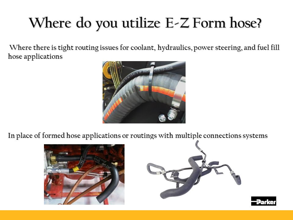 Where do you utilize E-Z Form hose? Where there is tight routing issues for coolant, hydraulics, power steering, and fuel fill hose applications Where