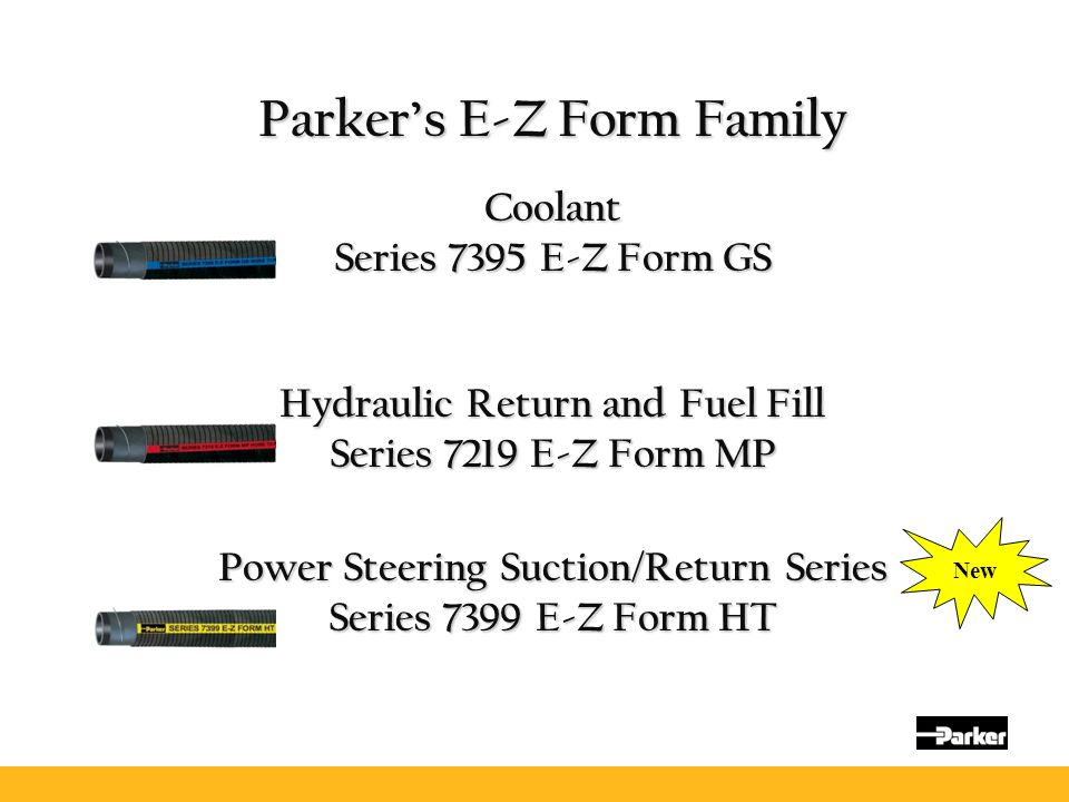 Parker's E-Z Form Family Coolant Series 7395 E-Z Form GS Hydraulic Return and Fuel Fill Series 7219 E-Z Form MP Power Steering Suction/Return Series S