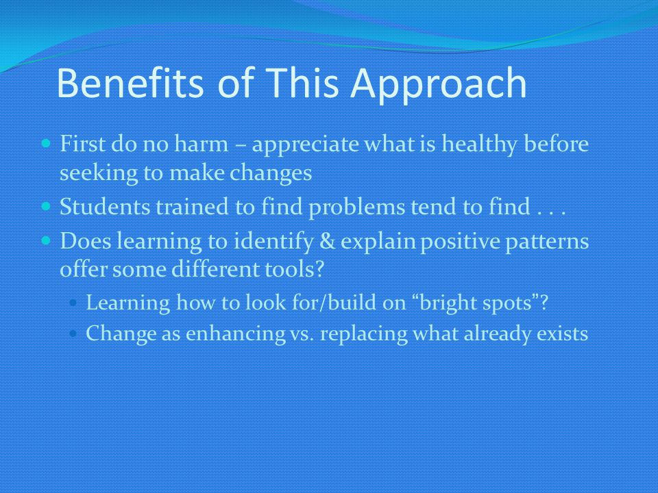 Benefits of This Approach First do no harm – appreciate what is healthy before seeking to make changes Students trained to find problems tend to find.