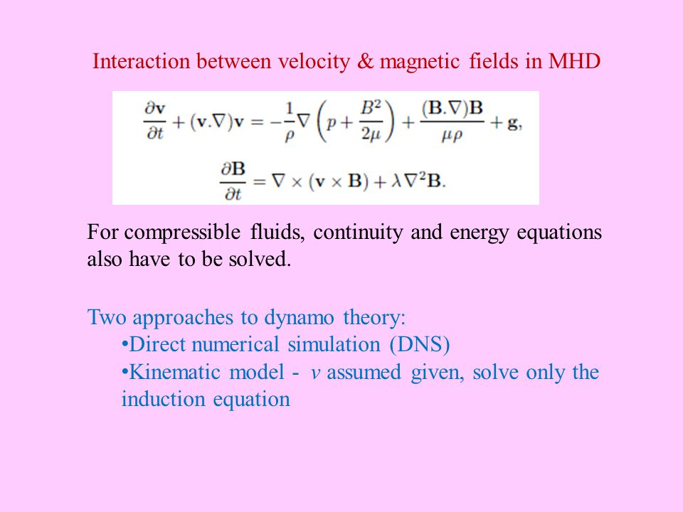 Interaction between velocity & magnetic fields in MHD Two approaches to dynamo theory: Direct numerical simulation (DNS) Kinematic model - v assumed given, solve only the induction equation For compressible fluids, continuity and energy equations also have to be solved.
