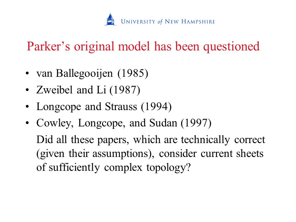 Parker's original model has been questioned van Ballegooijen (1985) Zweibel and Li (1987) Longcope and Strauss (1994) Cowley, Longcope, and Sudan (1997) Did all these papers, which are technically correct (given their assumptions), consider current sheets of sufficiently complex topology