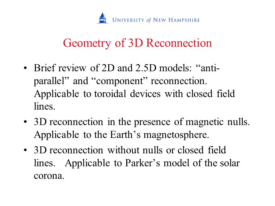 Geometry of 3D Reconnection Brief review of 2D and 2.5D models: anti- parallel and component reconnection.