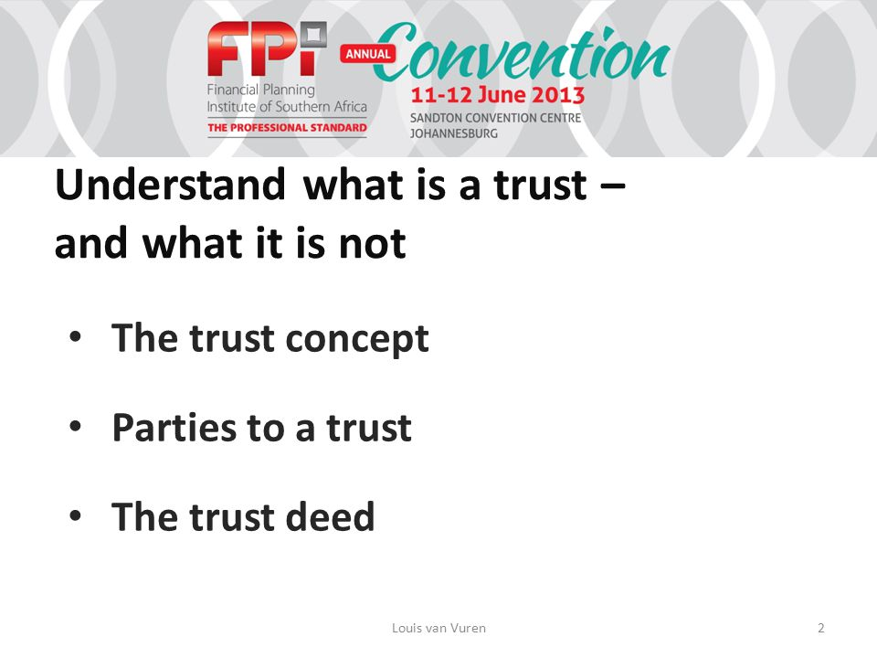 Understand what is a trust – and what it is not The trust concept Parties to a trust The trust deed Louis van Vuren2