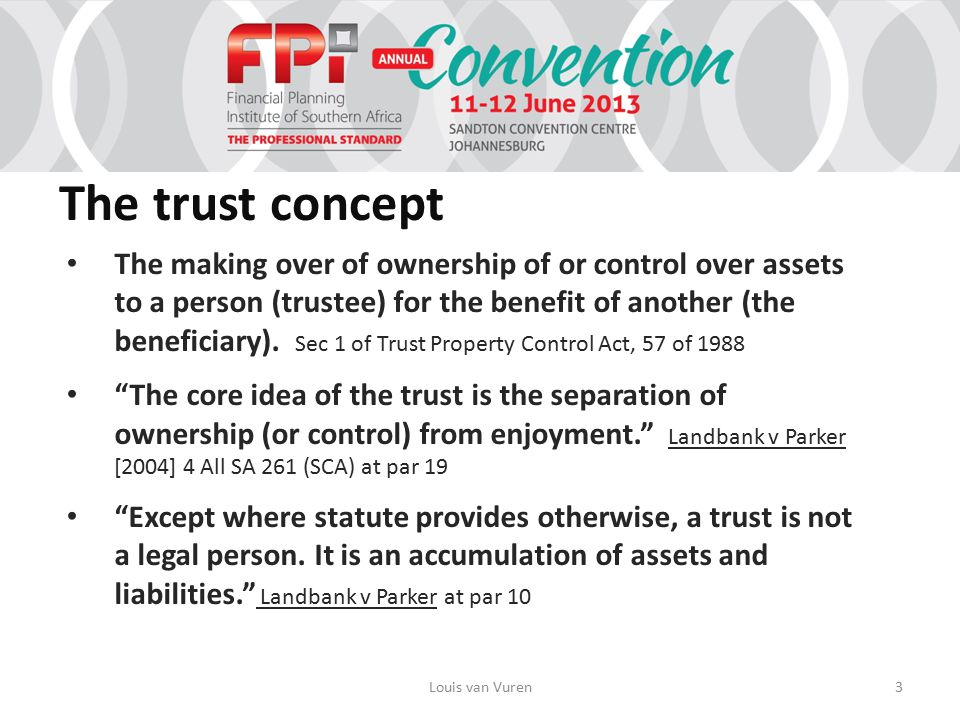 The trust concept The making over of ownership of or control over assets to a person (trustee) for the benefit of another (the beneficiary).