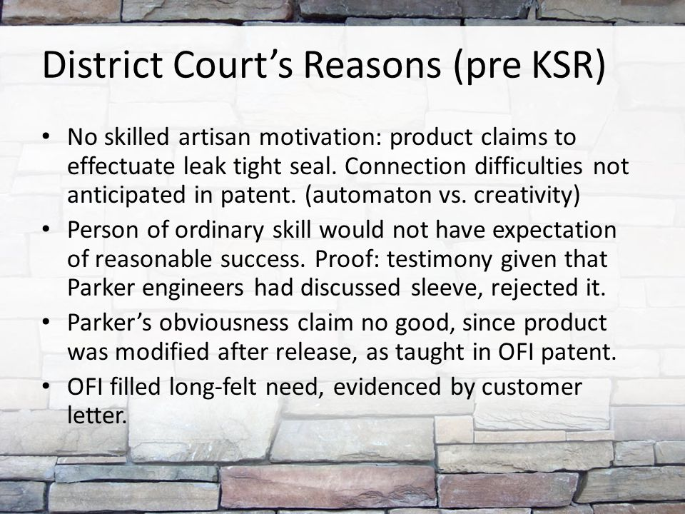 District Court's Reasons (pre KSR) No skilled artisan motivation: product claims to effectuate leak tight seal.
