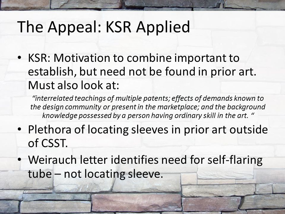"The Appeal: KSR Applied KSR: Motivation to combine important to establish, but need not be found in prior art. Must also look at: ""interrelated teachi"