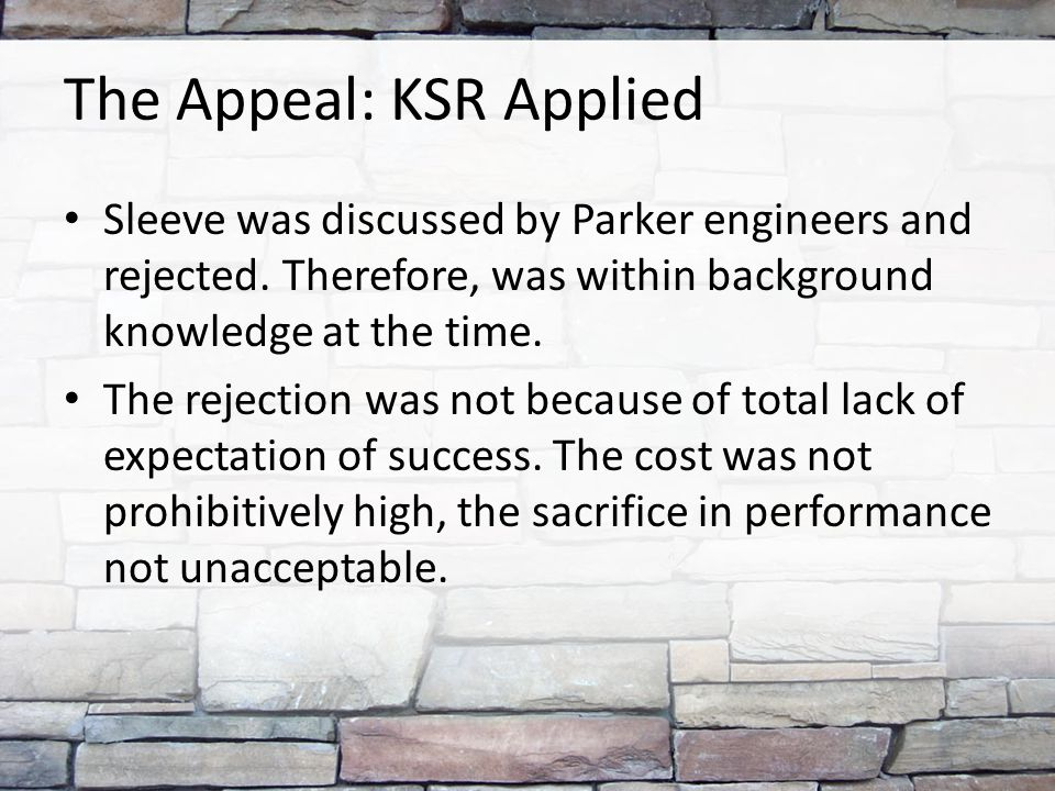 The Appeal: KSR Applied Sleeve was discussed by Parker engineers and rejected. Therefore, was within background knowledge at the time. The rejection w