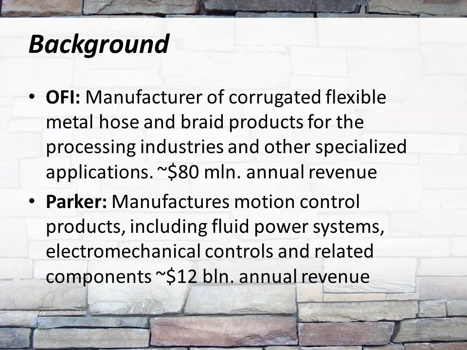 Background OFI: Manufacturer of corrugated flexible metal hose and braid products for the processing industries and other specialized applications. ~$