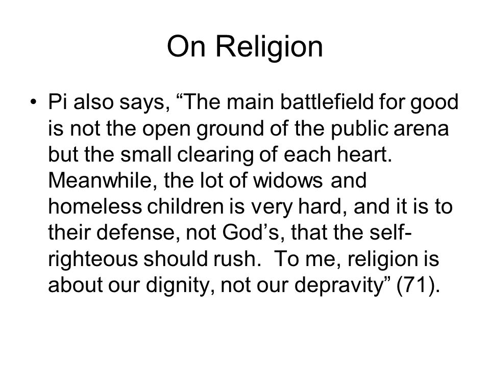 On Religion Pi also says, The main battlefield for good is not the open ground of the public arena but the small clearing of each heart.