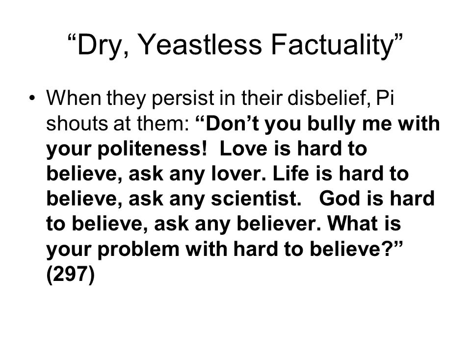 Dry, Yeastless Factuality When they persist in their disbelief, Pi shouts at them: Don't you bully me with your politeness.