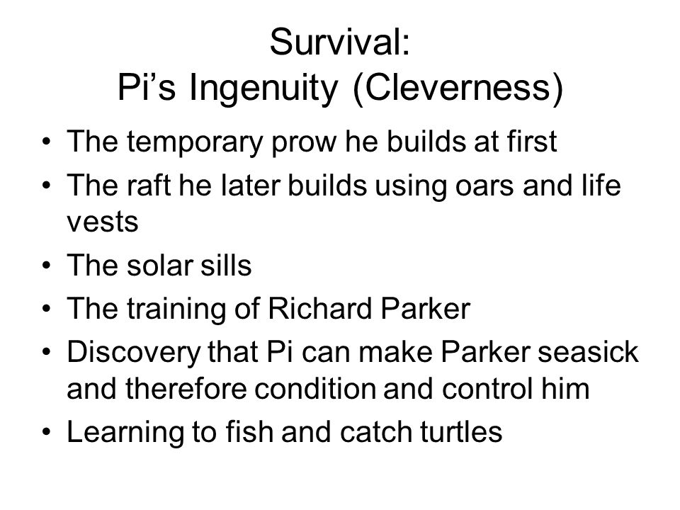 Survival: Pi's Ingenuity (Cleverness) The temporary prow he builds at first The raft he later builds using oars and life vests The solar sills The training of Richard Parker Discovery that Pi can make Parker seasick and therefore condition and control him Learning to fish and catch turtles
