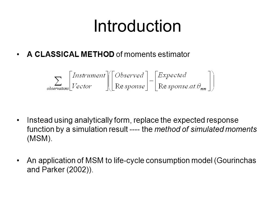 Introduction A CLASSICAL METHOD of moments estimator Instead using analytically form, replace the expected response function by a simulation result ---- the method of simulated moments (MSM).