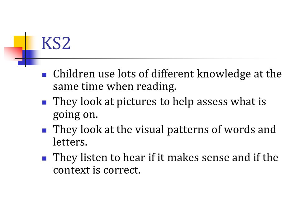 KS2 Children use lots of different knowledge at the same time when reading. They look at pictures to help assess what is going on. They look at the vi