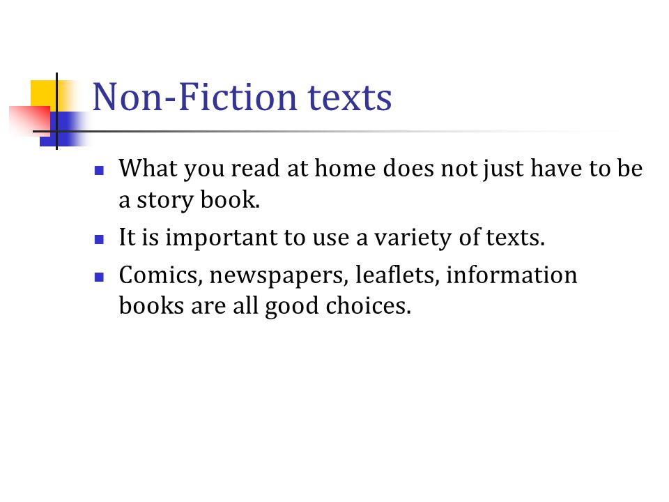 Non-Fiction texts What you read at home does not just have to be a story book. It is important to use a variety of texts. Comics, newspapers, leaflets