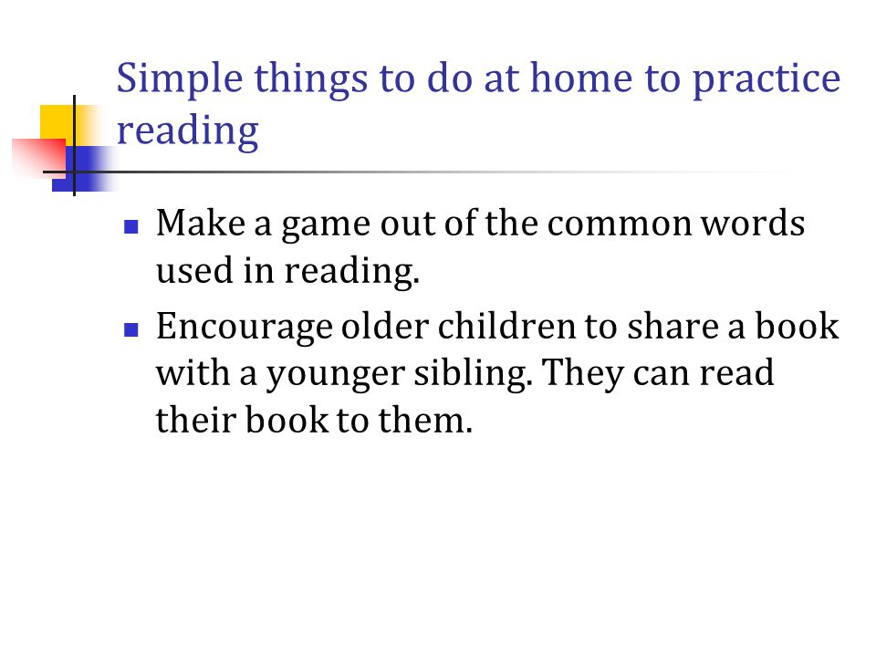 Simple things to do at home to practice reading Make a game out of the common words used in reading. Encourage older children to share a book with a y