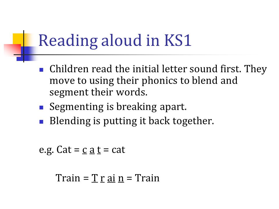 Reading aloud in KS1 Children read the initial letter sound first. They move to using their phonics to blend and segment their words. Segmenting is br